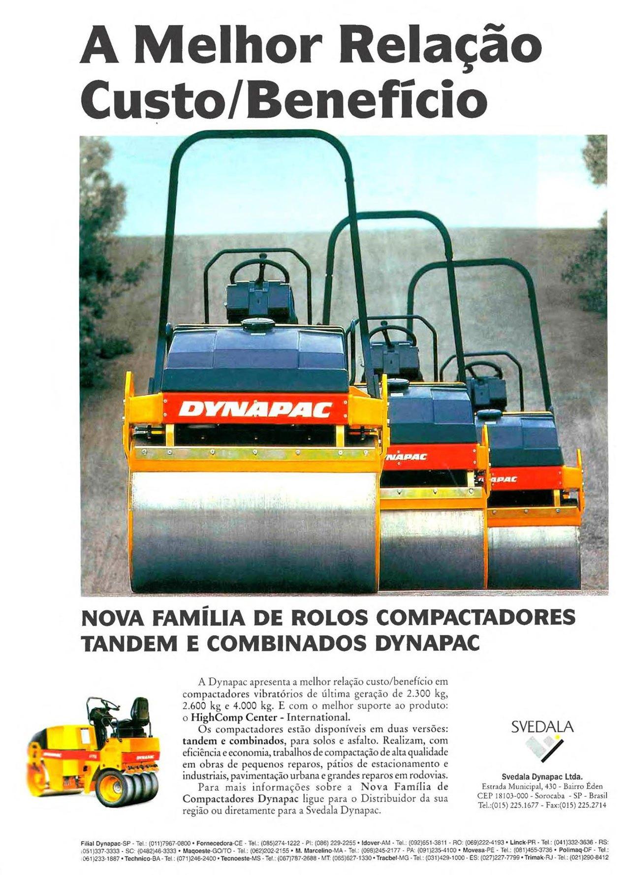 A Melhor Relação Custo/Benefício   NOVA FAMÍLIA DE ROLOS COMPACTADORES TANDEM E COMBINADOS DYNAPAC   A Dynapac apresenta a melhor relação custo/benefício em compactadores vibratórios de última geração de 2.300 kg, 2.600 kg c 4.000 kg. E com o melhor suporte ao produto: o HighComp Center - International. Os compactadores estão disponíveis em duas versões: tandem e combinados, para solos e asfalto. Realizam, com eficiência e economia, trabalhos de compactação de alta qualidade em obras de pequenos reparos, pátios de estacionamento e industriais, pavimentação urbana e grandes reparos em rodovias. Para mais informações sobre a Nova Família de Compactadores Dynapac ligue para o Distribuidor da sua região ou diretamente para a Svedala Dynapac.  SVE DA LA  Svedala Dynapac Ltda. Estrada Municipal, 430 - Bairro Éden CEP 18103-000 - Sorocaba - SP - Brasil Tel.:(015) 225.1677 - Fax:(015) 225.2714  Filial Dynapac-SP - Tel (011)7967-0800 • Fornecedora-CE • Tel.: (085)274-1222 - PI: (086) 229.2255 • ldover-AM - Tel.: (092)651-3811 • RO: (069)222.4193 • Linck-PR Tel (041)332-3636. RS: .051)337-3333 - SC. (0482)46-3333 • Mai:peste-GO/TO - Tel (062)202-2155 • M. Marcelino-MA - Tel.: (098)245-2177 PAI (091)235.4100 • Movesa-PE Tel.: (081)455-3736 • Pollrnaq-DF - Tel : 061)2331887 • Technico-BA -Tel (071)246-2400 •Tecnoeste-MS Tel.: (067)787-2688 - MT: (065)627-1330 • Tracbel-MG -Tel : (031)429-1000 - ES: (027)227-7799 • Trimak-RJ Tel : (021)290-8412