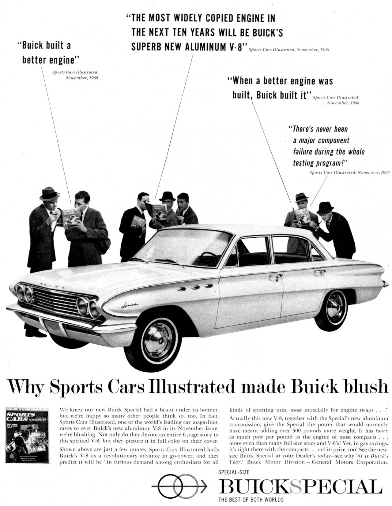 ''Buick built a better engine''  Sports CO37 111w1rated, Novembe ,1960  ''THE MOST WIDELY COPIED ENGINE IN THE NEXT TEN YEARS WILL BE BUICK'S SUPERB NEW ALUMINUM  ''When a better engine was  built, Buick built it'' Sports N00,0,10,1960  ''There's never been a major component failure during the whole testing program!''   Why Sports Cars Illustrated made Buick blush   We knew our new Buick Special had a beau t under its bonnet, but were happy so many other people think so, tdo. In fact, Sports Cars Illustrated, one of the world's leading car magazines, raves so over Buick's new aluminum V'S in its November issue, were blushing. Not only do they devote an entire 6-page story to this spirited V-8, but they picture it in full color on their cover. Shown above are just a few quotes. Sports Cars Illustrated hails Buick's V-8 as a revolutionary advance in go-power, and they predict it will be ''in furious demand among enthusiasts for all  kinds of sporting uses, most especially for engine swaps . . Actually this new V-8, together with the Special's new aluminum transmission, give the Special the power that would normally have meant adding over 500 pounds more weight. It has twice as much pow per pound as the engine of most compacts .. : more even than many full-size sines and V-8's! Yet, in gas savings; it's right there with the compacts ... and in price, tool See the new-s,. Buick Special at your Dealer's today—see why '61 is Buick's Year, Buick Motor Division — General Motors Corporation.  SPECIAL-SIZE  BUICKSPECIAL  THE BEST OF BOTH WORLDS
