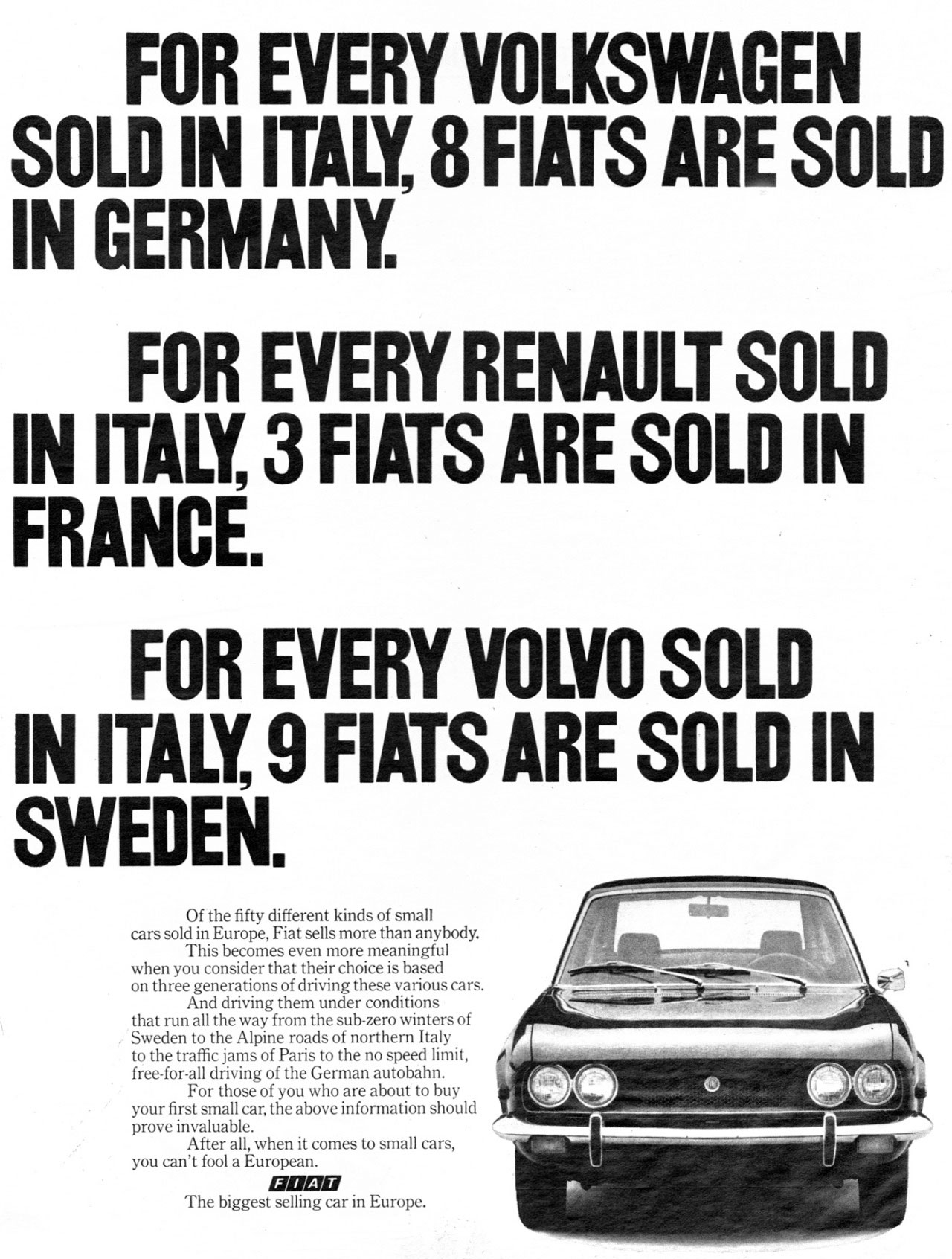 FOR EVERY VOLKSWAGEN SOLD IN ITALY, 8 FIATS ARE SOLD IN GERMANY. FOR EVERY RENAULT SOLD IN ITALY, 3 FIATS ARE SOLD IN FRANCE. FOR EVERY VOLVO SOLD IN ITALY, 9 FIATS ARE SOLD IN SWEDEN.  Of the fifty different kinds of small cars sold in Europe, Fiat sells more than anybody. This becomes even more meaningful when you consider that Fiat's success with Europeans is based on three generations of driving these various cars. And driving them under conditions that run all the way from the sub-zero winters of Sweden to the Alpine roads of northern Italy to the traffic jams of Paris to the no speed limit, free-for-all driving of the German autobahn. For those of you who are about to buy your first small car, the above information should prove invaluable. After all, when it comes to small cars, you can't fool a European. IMAM The biggest selling car in Europe.