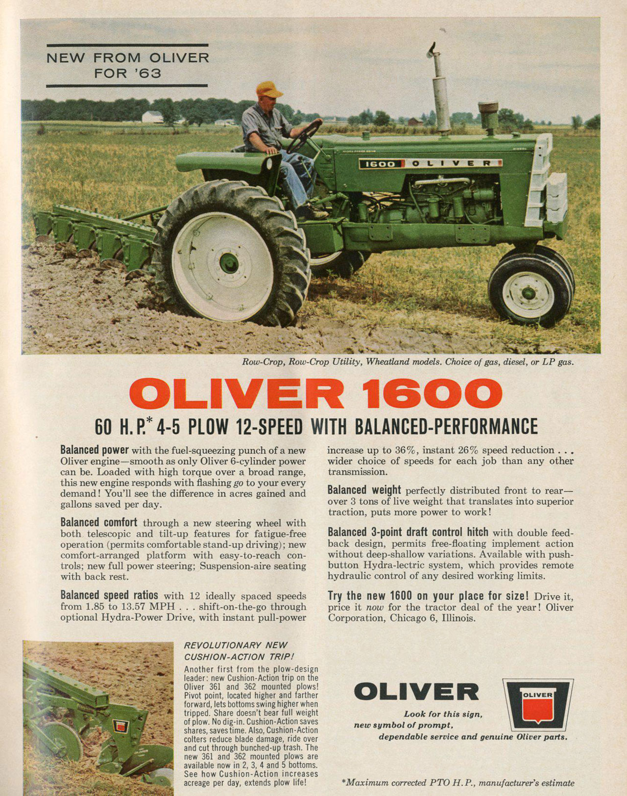 NEW FROM OLIVER FOR '63   Row-Crop, Row-Crop Utility, Wheatland models. Choice of gas, diesel, or LP gas.  OLIVER 1600  60 H. R* 4-5 PLOW 12-SPEED WITH BALANCED-PERFORMANCE  Balanced power with the fuel-squeezing punch of a new Oliver engine—smooth as only Oliver 6-cylinder power can be. Loaded with high torque over a broad range, this new engine responds with flashing go to your every demand! You'll see the difference in acres gained and gallons saved per day. Balanced comfort through a new steering wheel with both telescopic and tilt-up features for fatigue-free operation (permits comfortable stand-up driving); new comfort-arranged platform with easy-to-reach con-trols; new full power steering; Suspension-aire seating with back rest.  Balanced speed ratios with 12 ideally spaced speeds from 1.85 to 13.57 MPH . . . shift-on-the-go through optional Hydra-Power Drive, with instant pull-power   REVOLUTIONARY NEW CUSHION-ACTION TRIP! Another first from the plow-design leader: new Cushion-Action trip on the Oliver 361 and 362 mounted plows! Pivot point, located higher and farther forward, lets bottoms swing higher when tripped. Share doesn't bear full weight of plow. No dig-in. Cushion-Action saves shares, saves time. Also, Cushion-Action colters reduce blade damage, ride over and cut through bunched-up trash. The new 361 and 362 mounted plows are available now in 2, 3, 4 and 5 bottoms. See how Cushion-Action increases acreage per day, extends plow life!  increase up to 36%, instant 26% speed reduction . wider choice of speeds for each job than any other transmission. Balanced weight perfectly distributed front to rear—over 3 tons of live weight that translates into superior traction, puts more power to work ! Balanced 3-point draft control hitch with double feed-back design, permits free-floating implement action without deep-shallow variations. Available with push-button Hydra-lectric system, which provides remote hydraulic control of any desired working limits. Try the new 1600 on your place for size! Drive it, price it now for the tractor deal of the year ! Oliver Corporation, Chicago 6, Illinois.  OLIVER  Look for this sign, new symbol of prompt, dependable service and genuine Oliver parts.   *Maximum corrected PTO H. P., manufacturer's estimate
