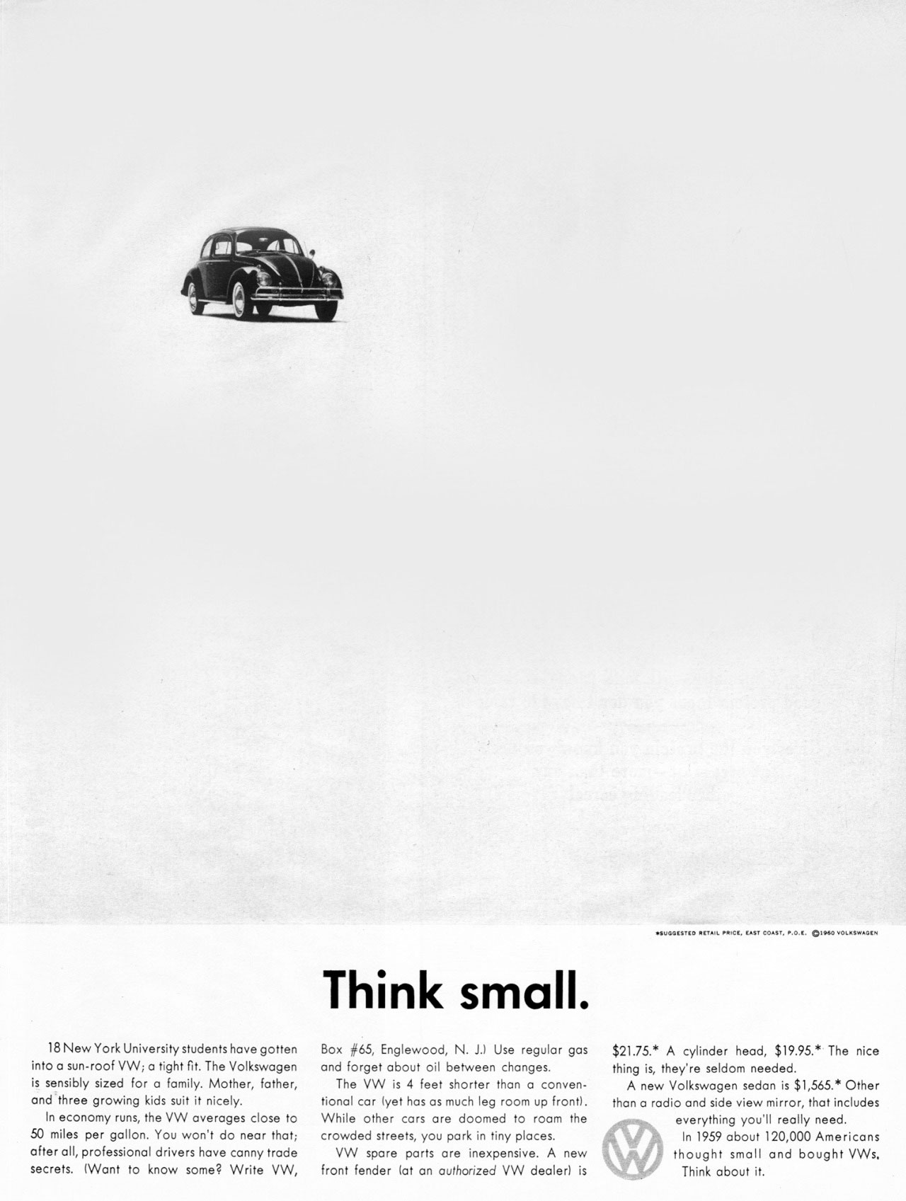 The Volkswagen Beetle. Think small. 18 New York University students have gotten into a sun-roof VW; a tight fit. The Volkswagen is sensibly sized for o family. Mother, father, and three growing kids suit it nicely. In economy runs, the VW averages close to 50 miles per gallon. You won't do near that; after all, professional drivers have canny trade secrets. (Want to know some? Write VW,  Think small.  Box #65, Englewood, N. J.) Use regular gas and forget about oil between changes. The VW is 4 feet shorter than a conven-tional car lyet has as much leg room up front). While other cars are doomed to roam the crowded streets, you park in tiny places. VW spare parts are inexpensive. A new front fender lat an authorized VW dealer) is  .umeutte au. P... u.svec.v.o.o.t.  $21.75.* A cylinder head, $19.95.* The nice thing is, they're seldom needed. A new Volkswagen sedan is $1,565.* Other than a radio and side view mirror, that includes everything you'll really need. In 1959 about 120,000 Americans thought small and bought VWs, Think about it.