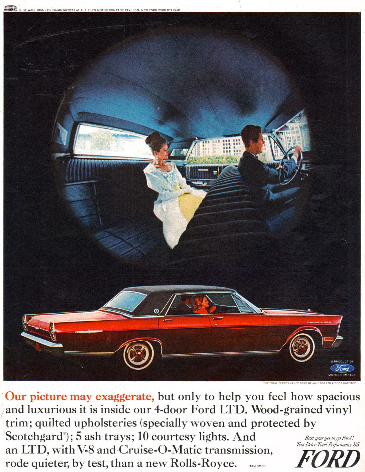 Our picture may exaggerate, but only to help you feel how spacious and luxurious it is inside our 4-door 1965 Ford Galaxie 500 LTD. Wood-grained vinyl trim; quilted upholsteries (specially woven and protected by Scotchgard''); 5 ash trays; 10 courtesy lights. And yr:, yet to, NY.t/' Drue7b, 11mune an LTD, with V-8 and-Cruise-O-Matic transmission, rode quieter, by test, than a new Rolls-Royce. FORD