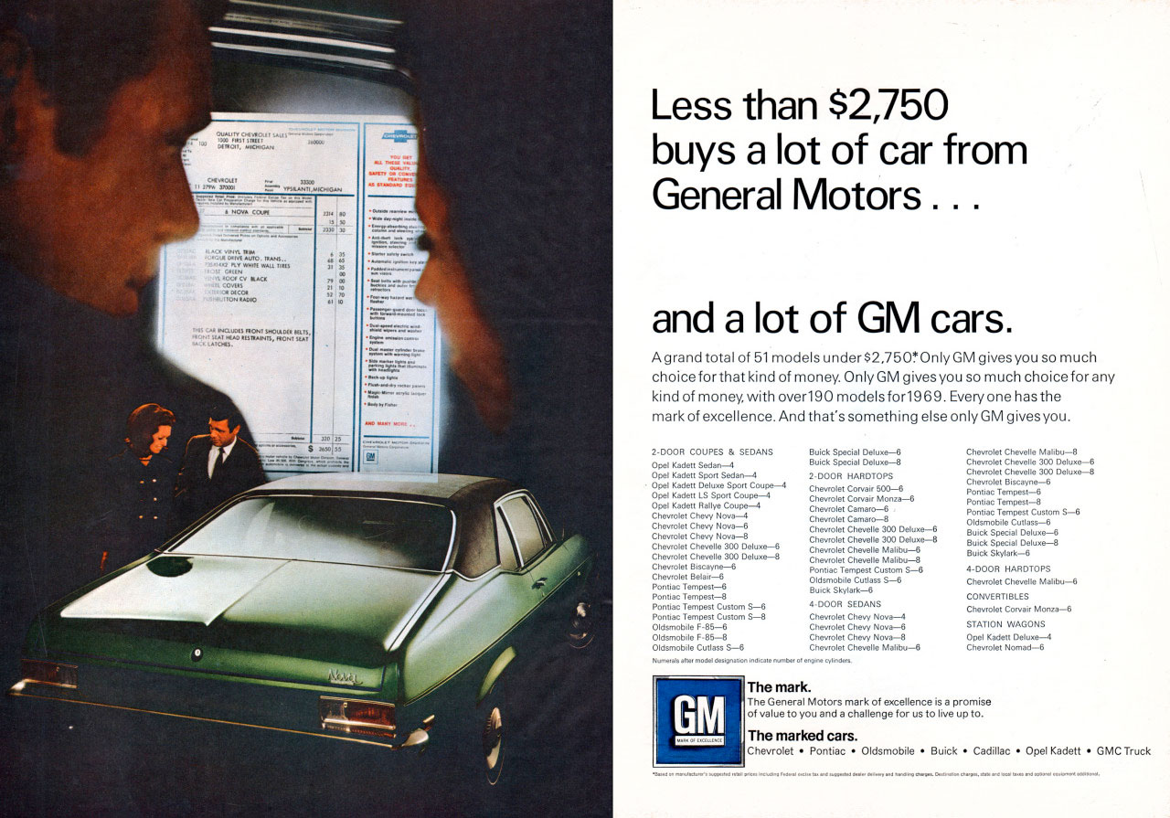Less than $2,750 buys a lot of car from General Motors . . .  and a lot of GM cars.  Agrand total of 51 models under $2,7501.0nly GM givesyou so much choice for that kind of money. Only GM gives you so much choice for any kind of money, with over190 models for1969. Everyone has the mark of excellence. And hats something else only GM gives you.  2-DOOR COUPES & SEDANS tccik, tet: = .2 21300R HARDTOPS Chevrolet co—upen-4 Chevrolet Corvair grrnr-6 C WA, =6:1 g :cot g :61 po. SS1 4.000R SEDANS  Obt  GM   The mark. The marked cars. Che,rolet • Pontiac • Oldsmobile • Buick • Cadillac • Opel Kadett • GMC Truck