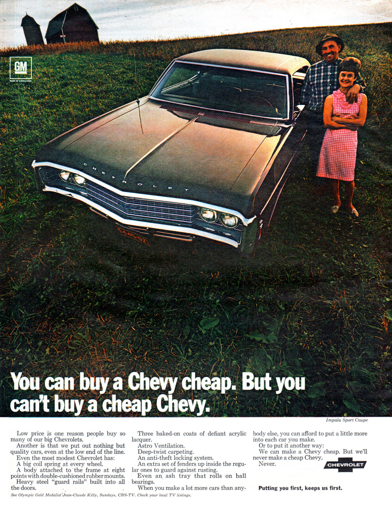 You can buy a Chevy cheap. But you can't buy a cheap Chevy. Low price is one reason people buy so many of our big Chevrolets. Another is that we put out nothing but quality cars, even at the low end of the line. Even the most modest Chevrolet has: A big coil spring at every wheel. A body attached to the frame at eight points with double-cushioned rubber mounts. Heavy steel ''guard rails'' built into all the doors. See Olympic Gold Medalist Jean-Claude Kitty, Sundays, CBS- Three baked-on coats of defiant acrylic lacquer. Astro Ventilation. Deep-twist carpeting. An anti-theft locking system. An extra set of fenders up inside the regu-lar ones to guard against rusting. Even an ash tray that rolls on ball bearings. When you make a lot more cars than any-TV. Check your local TV listings.  Impala Sport Coupe   body else, you can afford to put a little more into each car you make. Or to put it another way: We can make a Chevy cheap. But we'll never make a cheap Chevy. Never.  Putting you first, keeps us first.