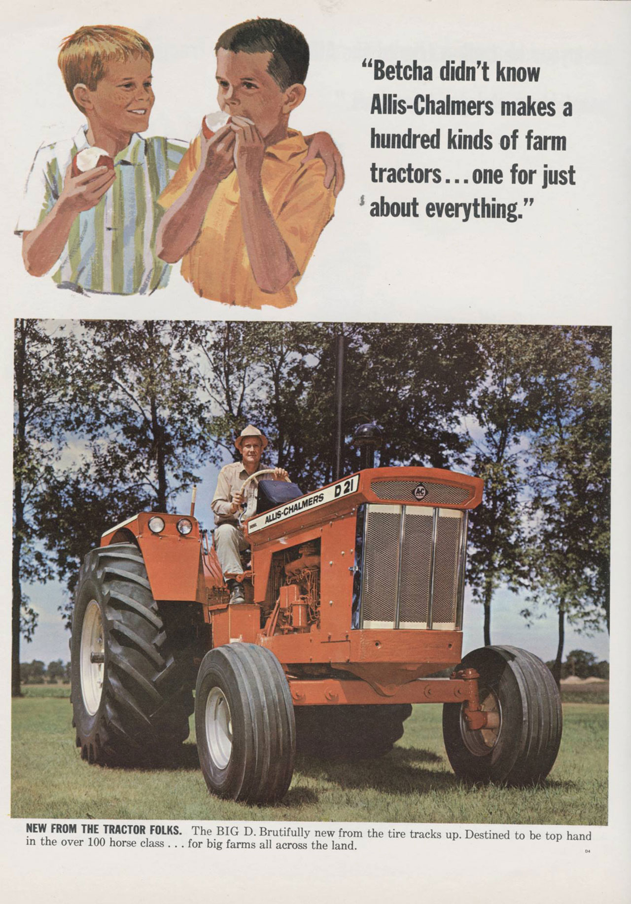 'Betcha didn't know Allis-Chalmers makes a hundred kinds of farm tractors ... one for just about everything.' NEW FROM THE TRACTOR FOLKS. The BIG D. Brutifully new from the tire tracks up. Destined to be top hand in the over 100 horse class . . . for big farms all across the land.
