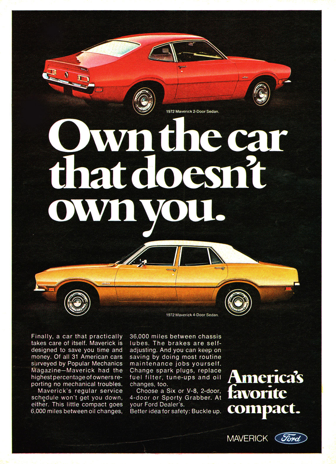 -.1-19rmr-OF-74070:47-717:  1972 Maverick 2-Door Sedan.   Own the car that doesn't own you.   Finally, a car that practically takes care of itself. Maverick is designed to save you time and money. Of all 31 American cars surveyed by Popular Mechanics Magazine—Maverick had the highest percentage of owners re-porting no mechanical troubles. Maverick's regular service schedule won't get you down, either. This little compact goes 6,000 miles between oil changes.  1972 Maverick 4-Door Sedan.   36,000 miles between chassis lubes. The brakes are self-adjusting. And you can keep on saving by doing most routine maintenance jobs yourself. Change spark plugs, replace fuel filter, tune-ups and oil changes, too. Choose a Six or V-8, 2-door, 4-door or Sporty Grabber. At your Ford Dealer's. Better idea for safety: Buckle up.  America's favorite compact  MAVERICK C(_. je