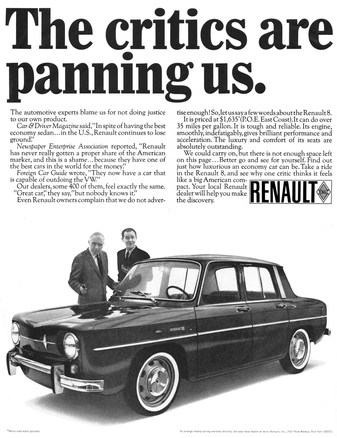 The critics are panning us.  The automotive experts blame us for not doing justice to our own product. Car &Driver Magazine said,''In spite of having the best economy sedan...in the U.S., Renault continues to lose ground!' Newspaper Enterprise Association reported, ''Renault has never really gotten a proper share of the American market, and this is a shame...because they have one of the best cars in the world for the money!' Foreign Car Guide wrote, ''They now have a car that is capable of outdoing the VW'' Our dealers, some 400 of them, feel exactly the same. ''Great car,' they say,''but nobody knows it!' Even Renault owners complain that we do not adver- rise enough! So, let us say a few words about the Renault 8. It is priced at $1,635*(P.O.E. East Coast),It can do over 35 miles per gallon. It is tough and reliable. Its engine, smoothly, indefatigably, gives brilliant performance and acceleration. The luxury and comfort of its seats are absolutely outstanding. We could carry on, but there is not enough space left on this page ...Better go and see for yourself. Find out just how luxurious an economy car can be. Take a ride in the Renault 8, and see why one critic thinks it feels like a big American com-pact. Your local Renault dealer will help you make the discovery.  RENAULT