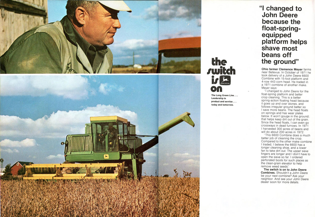 The switch is on. The Long Green Line... Leadership in product and service... today and tomorrow. 'I changed to John Deere because the float-spring-equipped platform helps shave most beans off the ground' Ohio farmer Clemence Meyer farms near Bellevue. In October of 1971 he took delivery of a John Deere 6600 Combine with 15-foot platform and 4-row 443 corn head. He traded in a 1971 combine of another make. Meyer says: 'I changed to John Deere for the float-spring platform and better crop cleaning. This is a better spring-action floating head because it goes up and over stones, and follows irregular ground better so save more beans. The head floats on springs and has wear plates below. It won't gouge in the ground; that helps keep dirt out of the grain. Since the head floats, I can even go crossways in dead furrows. In 1971 I harvested 300 acres of beans and will do about 200 acres in 1972. 'This 6600 Combine does a much better job of cleaning the crop. Compared to the other make combine I traded, I believe the 6600 has a longer cleaning shoe, and a lower fan to take dirt out. The upper sieve fingers are longer and I don't have to open the sieve so far. I ordered Perforated boots for such places as the clean-grain elevator to help remove weed seeds:' The switch is on to John Deere Combines. Shouldn't a John Deere be your next combine? Ask your neighbor. And see your John Deere dealer soon for more details.