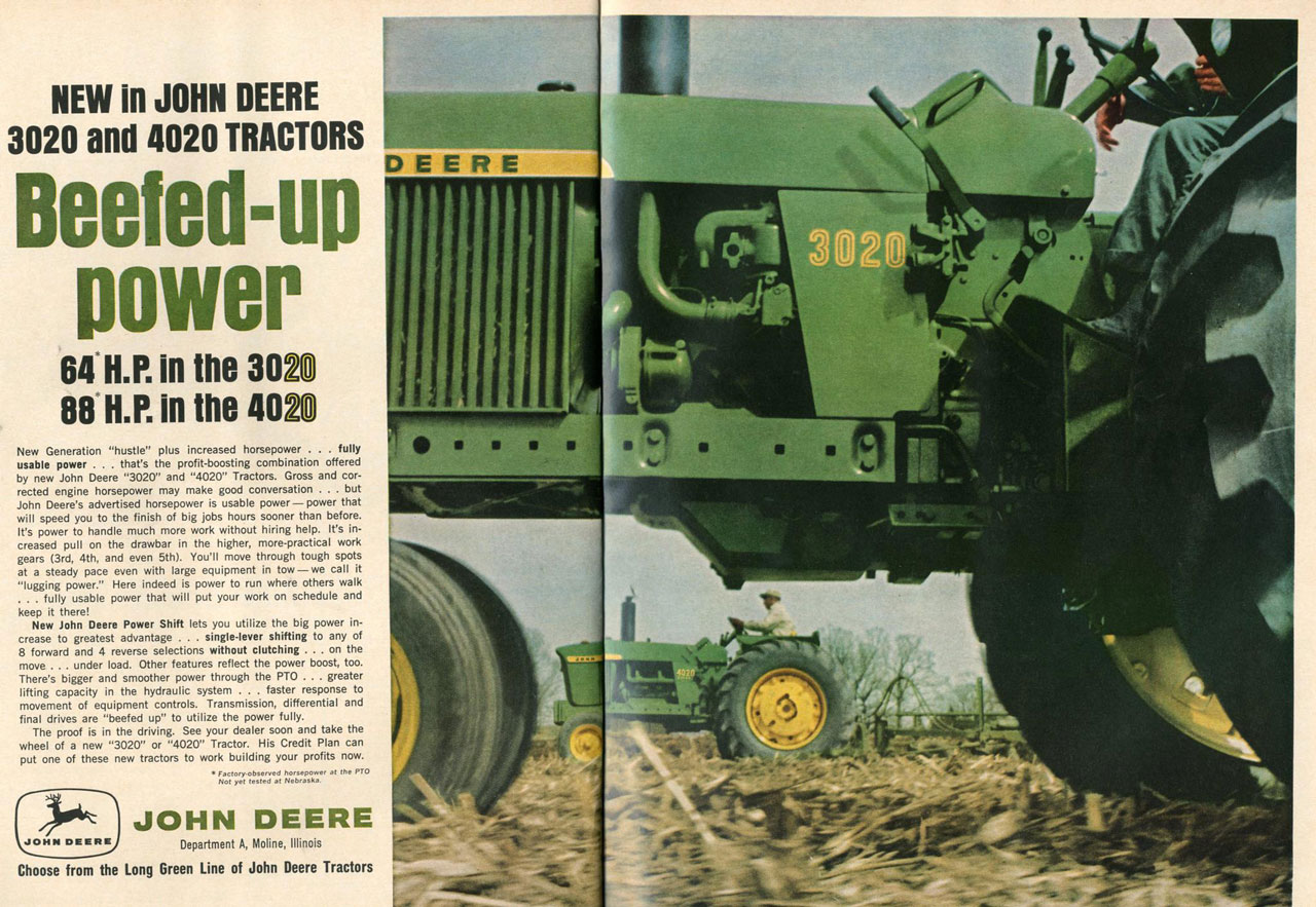 NEW in JOHN DEERE 3020 and 4020 TRACTORS  Beefed-up power  64*H.P. in the 3020 88*H.P. in the 4020  New Generation 'hustle' plus increased horsepower . . . fully usable power . . . that's the profit-boosting combination offered by new John Deere '3020' and '4020' Tractors. Gross and cor-rected engine horsepower may make good conversation . . . but John Deere's advertised horsepower is usable power — power that will speed you to the finish of big jobs hours sooner than before. It's power to handle much more work without hiring help. It's in-creased pull on the drawbar in the higher, more-practical work gears (3rd, 4th, and even 5th). You'll move through tough spots at a steady pace even with large equipment in tow — we call it 'lugging power.' Here indeed is power to run where others walk .. . fully usable power that will put your work on schedule and keep it there! New John Deere Power Shift lets you utilize the big power in-crease to greatest advantage . . . single-lever shifting to any of 8 forward and 4 reverse selections without clutching ... on the move ... under load. Other features reflect the power boost, too. There's bigger and smoother power through the PTO . . . greater lifting capacity in the hydraulic system . . . faster response to movement of equipment controls. Transmission, differential and final drives are 'beefed up' to utilize the power fully. The proof is in the driving. See your dealer soon and take the wheel of a new '3020' or '4020' Tractor. His Credit Plan can put one of these new tractors to work building your profits now. Factory observed Not yet tested at hie.P.,7' et the PTO  JOHN DEERE  ,JOHN DE E111}E Department A, Moline, Illinois Choose from the Long Green Line of John Deere Tractors