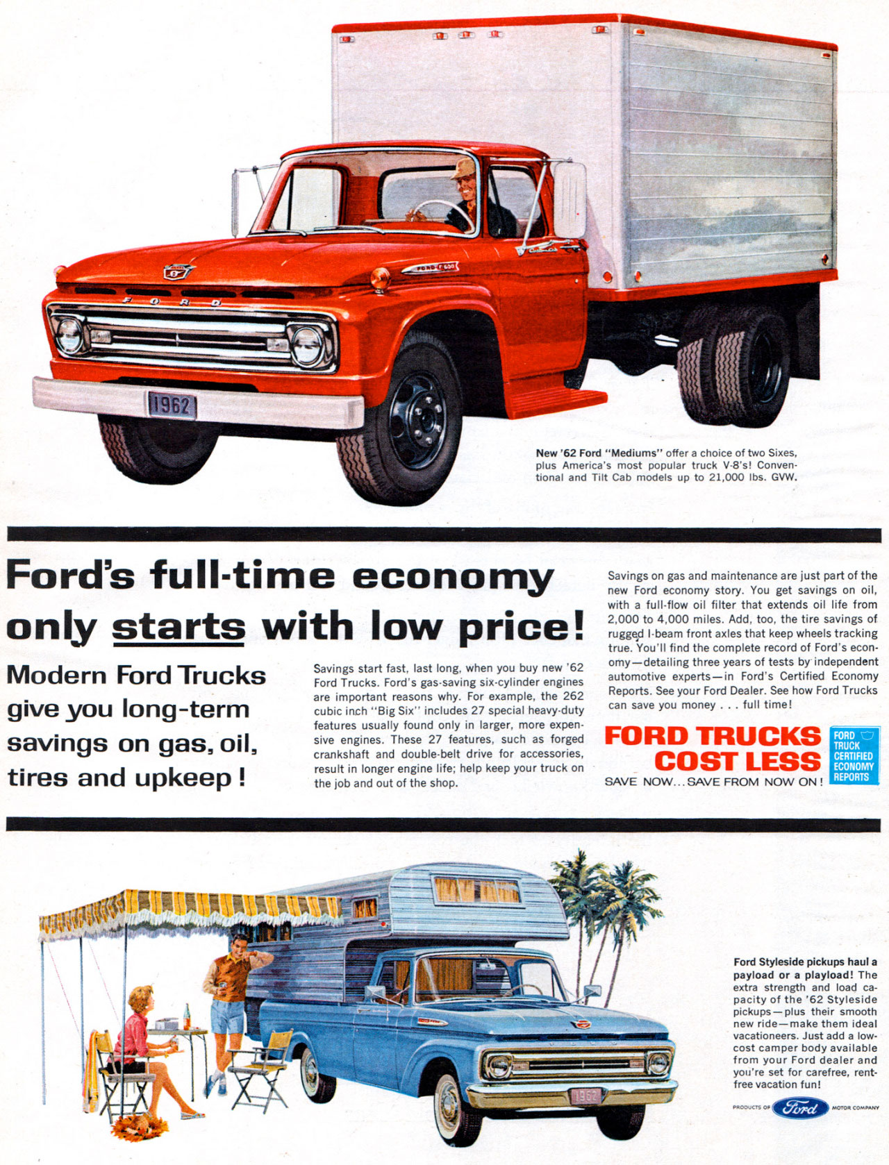 New '62 Ford ''Mediums'' offer a choice of two Sixes. plus America's most popular truck V-8's! Conven-tional and Tilt Cab models up to 21,000 lbs. GVW.  Ford's full-time economy only starts with low price!  Modern Ford Trucks give you long-term savings on gas, oil, tires and upkeep !  Savings start If last long. when you buy WE 62 Ford Trucks. Ford's gas.saving •cylinder engines are important reasons why. For example, the 262 cubic inch ''Big Six'' includes 27 special heavy-duty features usually found only in larger, more expen-sive engines. These 27 features. such as forged crankshaft and double-belt drive for accessories, result in longer engine life; help keep your truck on the job and out of the shop.  Savings on gas and maintenance are just part of the new Ford economy story. You get savings on oil, with a full-flow oil filter that extends oil life from 2,000 to 4,000 miles. Add, too, the tire savings of rugged I-beam front axles that keep wheels tracking true. You'll find the complete record of Ford's econ-omy—detailing the years of tests by independent automotive experts—in Ford's Certified Economy Reports. See your Ford Dealer. See how Ford Trucks can save you money . .. full time!  FORD TRUCKS COST LESS  SAVE NOW. SAVE FROM NOW ON !  FORD -1:1 TRUCK CERTIFIED ECONOMY REPORTS   Ford Styleside pickups haul a payload or a playload! The extra strength and load ca-pacity of the '62 Styleside pickups—plus their smooth new ride—rnake them ideal vacationeers. Just add a low-cost camper body available from your Ford dealer and you're set for carefree, rent-free vacation fun!
