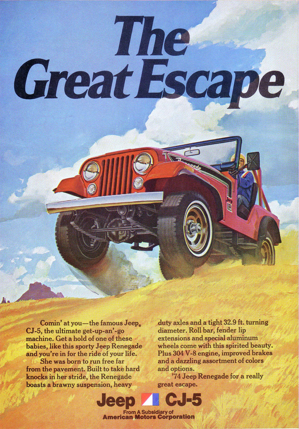 The Jeep CJ-5. The Great Escape. Comin' at you—the famous Jeep® CJ-5, the ultimate get-up-an'-go machine. Get a hold of one of these babies, like this sporty Jeep Renegade and you're in for the ride of your life. She was born to run free far from the pavement. Built to take hard knocks in her stride, the Renegade boasts a brawny suspension, heavy  duty axles and a tight 32.9 ft. turning diameter. Roll bar, fender lip extensions and special aluminum wheels come with this spirited beauty. Plus 304 V-8 engine, improved brakes and a dazzling assortment of colors and options. '74 Jeep Renegade for a really great escape.  Jeep CJ-5  From A Subsidiary of American Motors Corporation