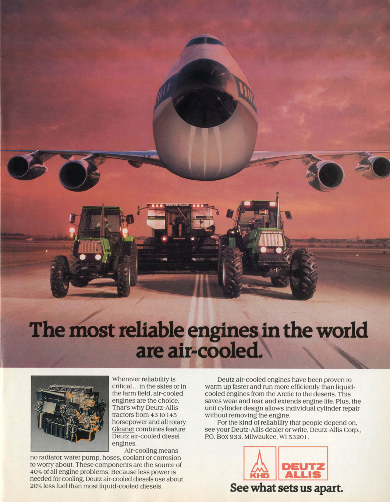The most reliable engines in the world are air-cooled. Wherever reliability is critical...in the skies or in the farm field, air-cooled engines are the choice. That's why Deutz-Allis tractors from 43 to 145 horsepower and all rotary Gleaner combines feature Deutz air-cooled diesel engines. Air-cooling means no radiator, water pump, hoses, coolant or corrosion to worry about. These components are the source of 40% of all engine problems. Because less power is needed for cooling, Deutz air-cooled diesels use about 20% less fuel than most liquid-cooled diesels. Deutz air-cooled engines have been proven to warm up faster and run more efficiently than liquid-cooled engines from the Arctic to the deserts. This saves wear and tear, and extends engine life. Plus, the unit cylinder design allows individual cylinder repair without removing the engine. For the kind of reliability that people depend on, see your Deutz-Allis dealer or write, Deutz-Allis Corp., P.O. Box 933, Milwaukee, WI 53201. Deutz-Allis. See what sets us apart.