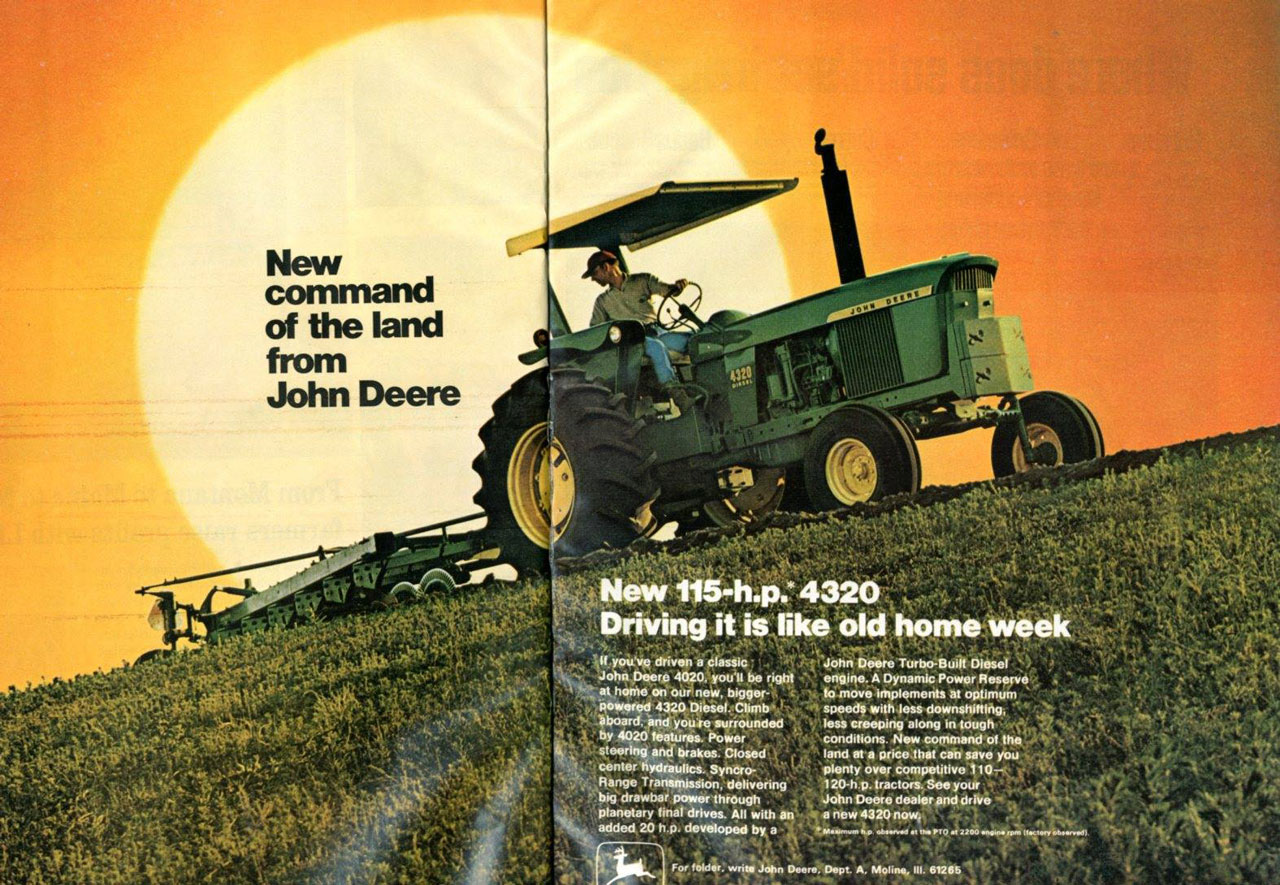 New command of the land from John Deere. New 115 HP 4320. Driving it is like old home week. If you've driven a classic John Deere 4020, you'll be right at home on our new, bigger-powered 4320 Diesel. Climb aboard, and you're surround. by 4020 features. Power steering and brakes. Closed center hydraulics. Syncro-Range Transmission, delivering big drawbar power through planetary final drives. All with an added 20 h.p. developed by a  John Deere Turbo-Built Diesel engine. A Dynamic Power Reserve to move implements at optimum speeds with less downshifting, less creeping along in tough conditions. New command of the land at a Price that can save you plenty over competitive 110-- 120-h p. tractors. See your John Deere dealer and drive a new 4320 now