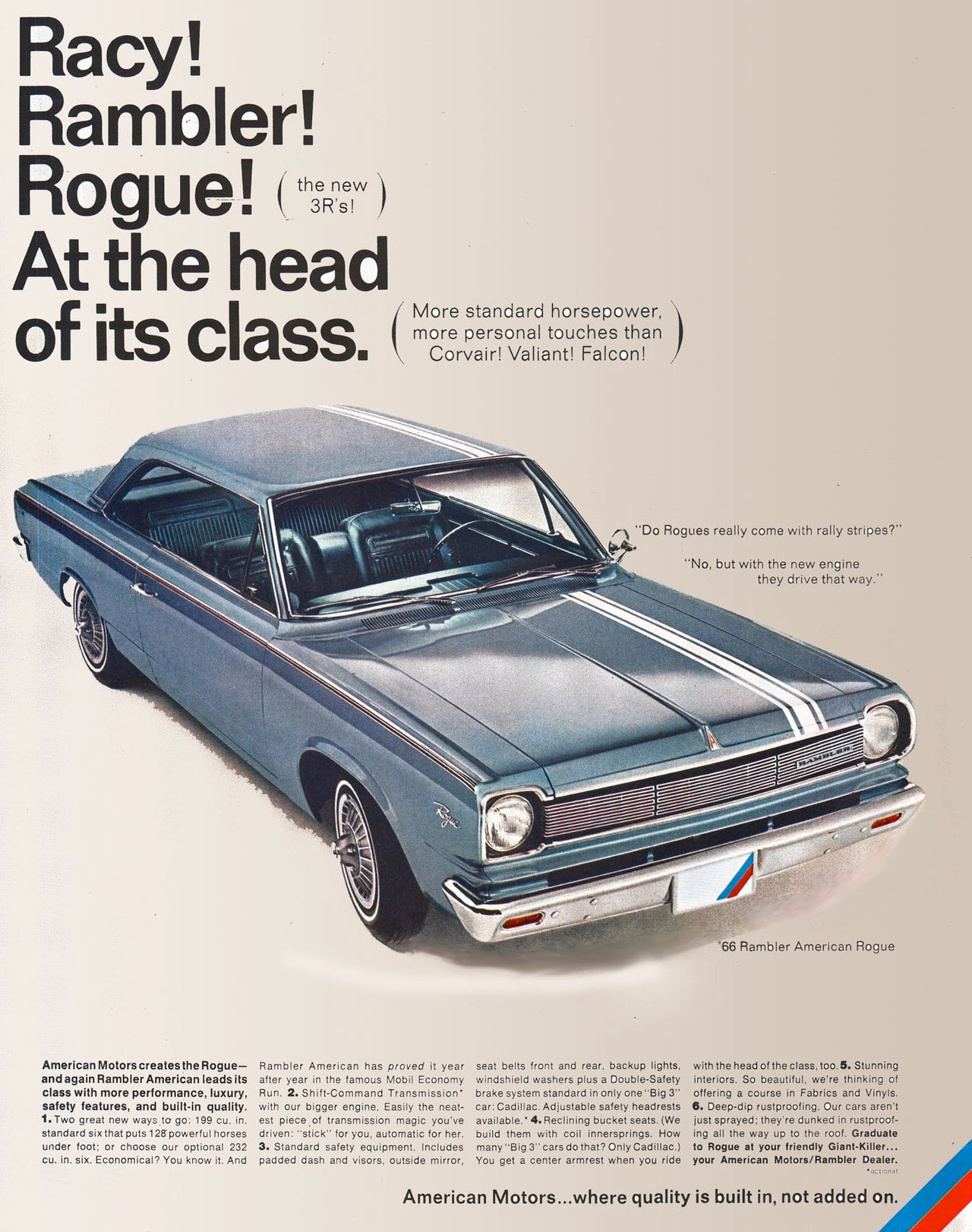 Racy! Rambler! Rogue! The new 3R's! At the head of its class. More standard horsepower, more personal touches than Corvair! Valiant! Falcon! The 1966 Rambler American Rogue.  \ 'Do Rogues really come with rally stripes?'  'No, but with the new engine they drive that way.'  66 Rambler American Rogue  American Motors creates the Rogue— Rambler American has proved it year seat belts front and rear. backup lights, with the head of the class. too.5. Stunning and again Rambler American leads itS after year in the farnous Mobil Economy windshield washers plus a Double-Safety interiors. So beautiful, we're thinking of ClaSs with mOre performance, luxury, Run. 2. Shift-Command Transmission• brake system standard in only one -Big 3- offering a course in Fabrics and Vinyls. safety features, and built-in quality. with our bigger engine. Easily the neat- car: Cadillac. Adjustable safety headrests 6. Deep-dip rustproof ing. Our cars aren't 1. Two great new ways to go: 199 cu. in. est piece .of transmission magic you've available.• 4. Reclining bucket seats. (We just sprayed: they're dunked in rustproof-standard six that putslafpowerful horses driven: -stick' for you, automatic for her. build them with coil innersprings. How ing all the way up to the roof. Graduate Aid under foot; or choose our optional 232 3. Standard safety equiprnent. Includes many -Big 3- cars do that, Only Cadillac.) to Ftogue at your friendly Giant-Killer... • cu. in. six. Economical, You know it. And padded dash and visors, outside rnirror, You get a center armrest when you ride your American Motors/Rambler Dealer.  American Motors...where quality is built in, not added on.