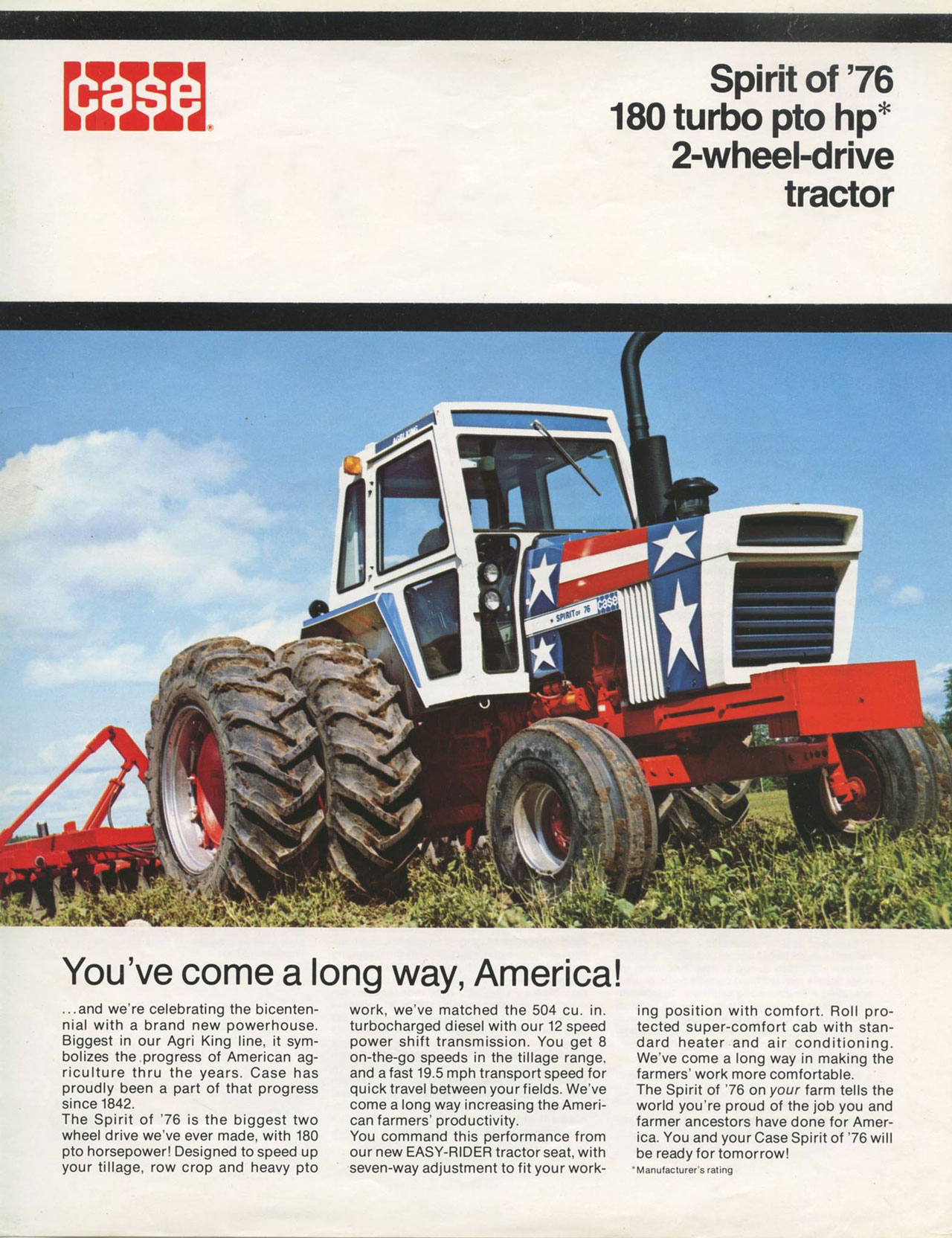 The CASE Spirit of '76 180 Turbo PTO HP 2-wheel-drive tractor. You've come a long way, America! ...and we're celebrating the bicenten-nial with a brand new powerhouse. Biggest in our Agri King line, it sym-bolizes the progress of American ag-riculture thru the years. Case has proudly been a part of that progress since 1842. The Spirit of '76 is the biggest two wheel drive we've ever made, with 180 pto horsepower! Designed to speed up your tillage, row crop and heavy pto  work, we've matched the 504 cu. in turbocharged diesel with our 12 speed power shift transmission. You get 8 on-the-go speeds in the tillage range. and a fast 19.5 mph transport speed for quick travel between your fields. We've come a long way increasing the Ameri-can farmers' productivity. You command this performance from our new EASY-RIDER tractor seat, with seven-way adjustment to fit your working position with comfort. Roll pro-tected super-comfort cab with stan-dard heater and air conditioning. We've come a long way in making the farmers' work more comfortable. The Spirit of '76 on your farm tells the world you're proud of the job you and farmer ancestors have done for Amer-ica. You and your Case Spirit of '76 will be ready for tomorrow! 'Manufacturer's rating