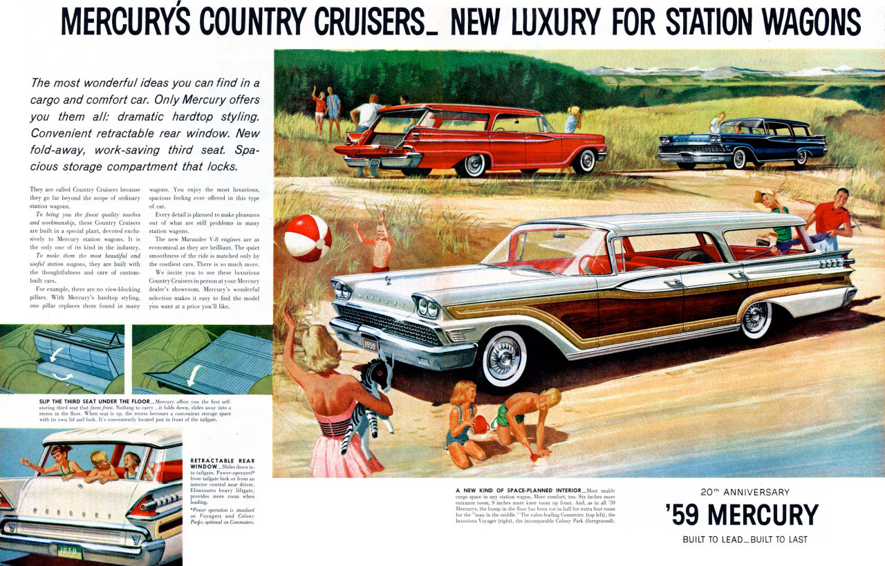 MERCURY'S COUNTRY CRUISERS_ NEW LUXURY FOR STATION WAGONS  The most wonderful ideas you can find in a cargo and comfort car. Only Mercury offers you them all: dramatic hardtop styling. Convenient retractable rear window. New fold-away, work-saving third seat. Spa-cious storage compartment that locks. The? erc called Gumn c`''''':7 0=7, .174; 7:== •  nn wogonF R To bring nx  the thouglnful  Gum   i'LER.125  20 ANNIVERSARY 59 MERCURY  BUILT TO LEAD_BUILT TO LAST