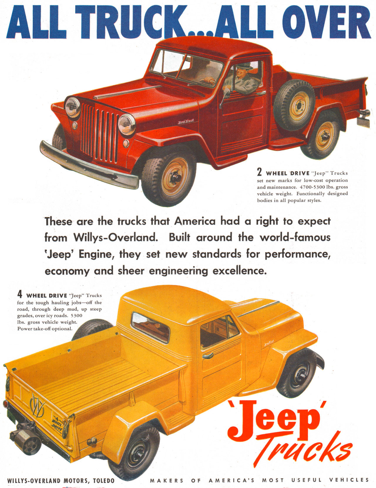 Jeep Trucks. All Truck... All Over! 2 WHEEL DRIVE –Jeep' Trucks set new marks for low-cost operation and maintenance. 4700-5300 lbs. gross vehicle weight. Functionally designed bodies in all popular styles. These are the trucks that America had a right to expect from Willys-Overland. Built around the world-famous 'Jeep' Engine, they set new standards for performance, economy and sheer engineering excellence. 4 WHEEL DRIVE 'Jeep' Trucks for the tough hauling jobs—off the road, through deep mud, up steep grades, over icy roads. 5300 lbs. gross vehicle weight. Power take-off optional. WILLYS-OVERLAND MOTORS, TOLEDO MAKERS OF AMERICA'S MOST USEFUL VEHICLES