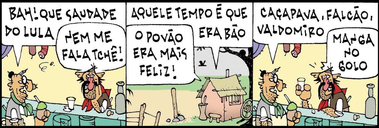 Tapejara e Mulita estão com saudade do Lula... - Bah! Que saudade do Lula! - Nem me fala, tchê! - Aquele tempo é que era bão. - O povão era mais feliz! - Caçapava, Falcão, Valdomiro... - Manga no golo.