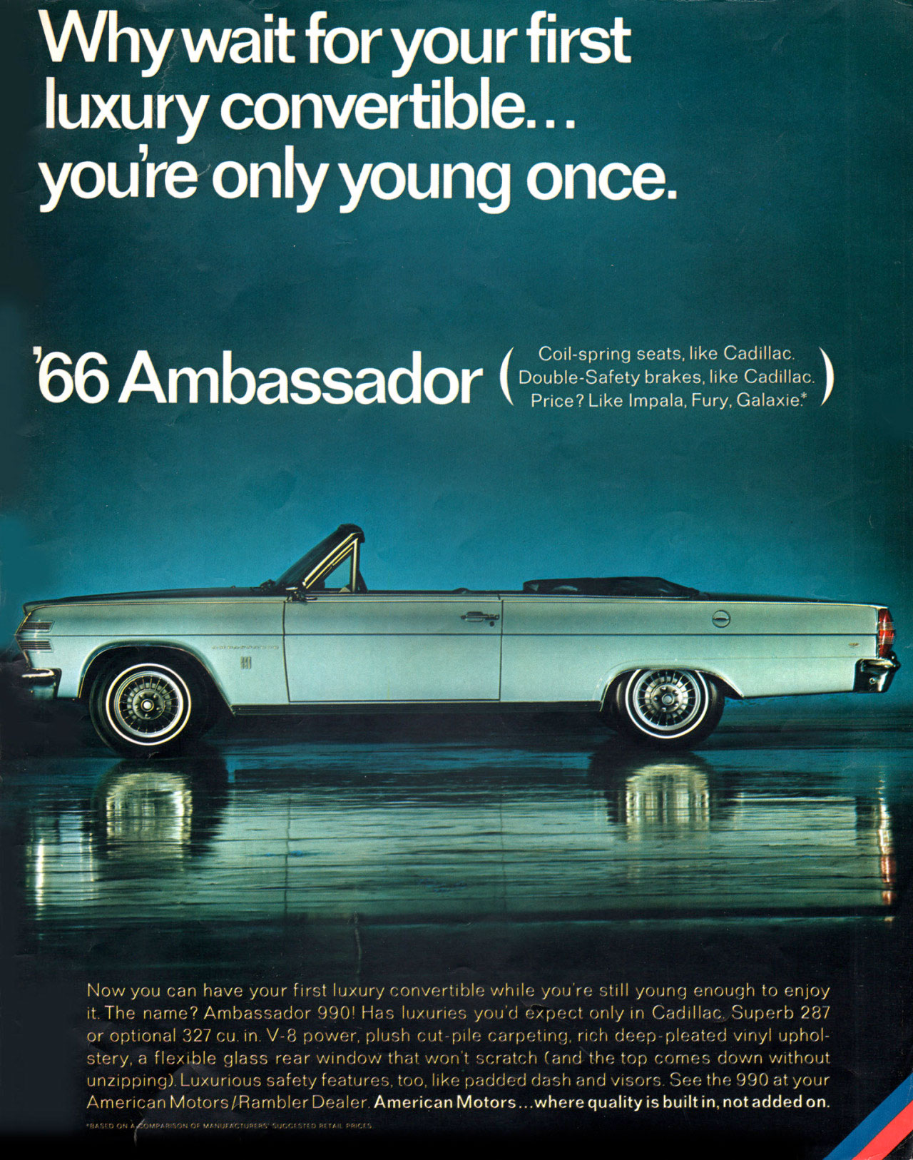 Why wait for your first luxury convertible... you're only young once. The 1966 AMC Ambassador. (Coil-spring seats, like Cadillac. Double-Safety brakes, like Cadillac. Price? Like Impala, Fury, Galaxie:'  Now you can have your first luxury convertible while you're still young enough to enjoy it. The name? Ambassador 990! Has luxuries you'd expect only in Cadillac. Superb 287 or optional 327 cu. in. V-8 power, plush cut-pile carpeting, rich deep-pleated vinyl uphol-stery, a flexible glass rear window that won't scratch (and the top comes down without unzipping). Luxurious safety features, too, like padded dash and visors. See the 990 at your American Motors/Rambler Dealer American Motors...where quality is built in, not added on.