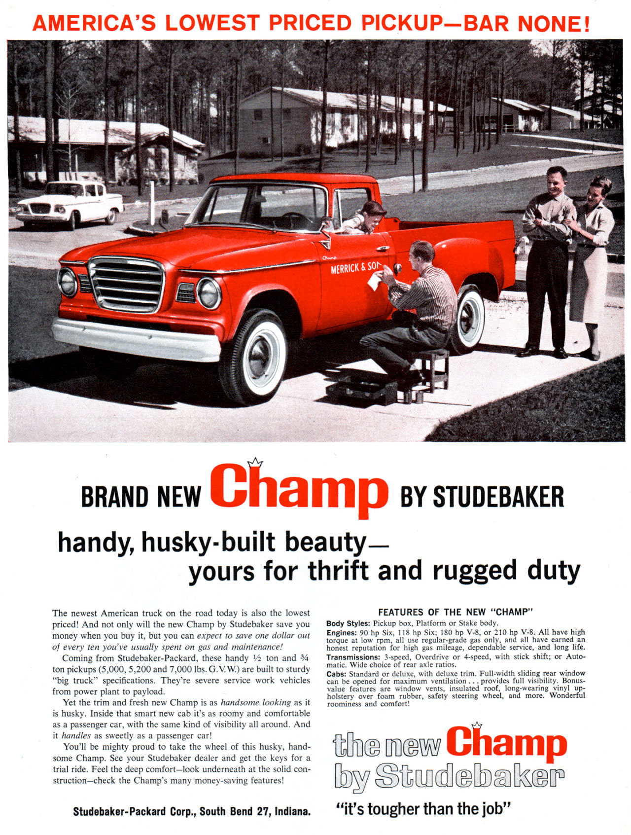 AMERICA'S LOWEST PRICED PICKUP-BAR NONE!   BRAND NEW Champ BY STUDEBAKER handy, husky-built beauty. Yours for thrift and rugged duty. The newest American truck on the road today is also the lowest priced! And not only will the new Champ by Studebaker save you money when you buy it, but you can expect to save one dollar out of every ten you've usually spent on gas and maintenance! Coming from Studebaker-Packard, these handy V2 ton and 3/4 ton pickups (5,000, 5,200 and 7,000 lbs. G.V. W.) are built to sturdy ''big truck'' specifications. They're severe service work vehicles from power plant to payload. Yet the trim and fresh new Champ is as handsome looking as it is husky. Inside that smart new cab it's as roomy and comfortable as a passenger car, with the same kind of visibility all around. And it handles as sweetly as a passenger car! You'll be mighty proud to take the wheel of this husky, hand-some Champ. See your Studebaker dealer and get the keys for a trial ride. Feel the deep comfort—look underneath at the solid con-struction—check the Champ's many money-saving features!  FEATURES OF THE NEW ''CHAMP'' Body Styles: Pickup box, Platform or Stake body. Engines: 90 hp Six, 118 by Six; 180 hp V-8, or 210 hp V-8. All have high torque at low rpm, all use regular-grade gas only, and all have earned an honest reputation for high gas mileage, dependable service, and long life. Transmissions: 3-speed, Overdrive or 4-speed, with stick shift; or Auto-matic. Wide choice of rear axle ratios. Cabs: Standard or deluxe, with deluxe trim. Full-width sliding rear window can be opened for maximum ventilation ... provides full visibility. Bonus-value features are window vents, insulated roof, long-wearing vinyl up-holstery over foam rubber, safety steering wheel, and more. Wonderful roominess and comfort,  Ime now Champ biOith[Luciebshap  Studebaker-Packard Corp., South Bend 27, Indiana. ''It's tougher than the job''