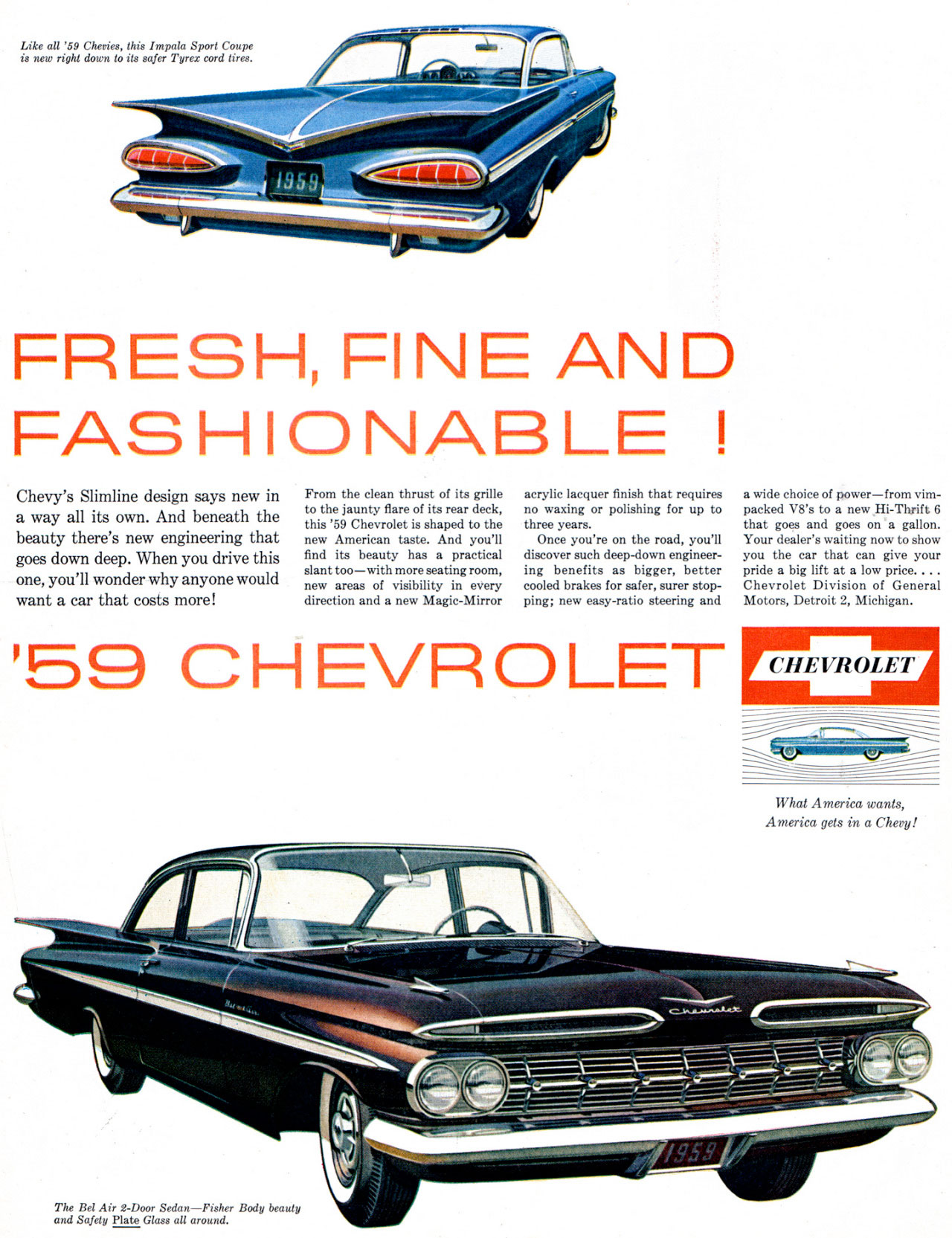 CHEVROLET  Like all '59 is new rightcdohewv,i,e7.J, this Impala Sport Coupe   FRESH, FINE AND FASHIONABLE  Chevy's Slimline design says new in a way all its own. And beneath the beauty there's new engineering that goes down deep. When you drive this one, you'll wonder why anyone would want a car that costs more!  From the clean thrust of its grille to the jaunty flare of its rear deck, this '59 Chevrolet is shaped to the new American taste. And you'll find its beauty has a practical slant too—with more seating room, new areas of visibility in every direction and a new Magic-Mirror  acrylic lacquer finish that requires no waxing or polishing for up to three years. Once you're on the road, you'll discover such deep-down engineer-ing benefits as bigger, better cooled brakes for safer, surer stop-ping; new easy-ratio steering and  '59 CHEVROLET  a wide choice of power—from vim-packed V8's to a new Hi-Thrift 6 that goes and goes on a gallon. Your dealer's waiting now to show you the car that can give your pride a big lift at a low price.... Chevrolet Division of General Motors, Detroit 2, Michigan.  -•   What America wants, America gets in a Chevy!