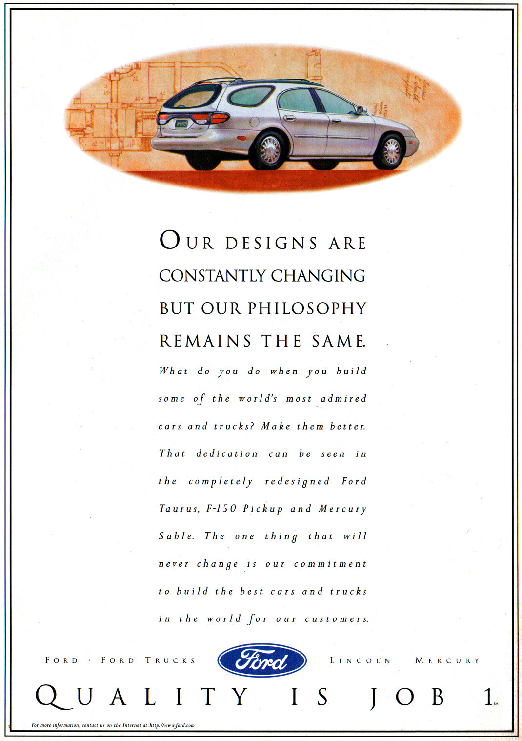 OUR DESIGNS ARE CONSTANTLY CHANGING BUT OUR PHILOSOPHY REMAINS THE SAME.  What do you do when you build some of the world's most admired cars and trucks? Make them better. That dedication can be seen in the completely redesigned Ford Taurus, F-150 Pickup and Mercury Sable. The one thing that will never change is our commitment to build the best cars and trucks in the world for our customers.  FORD FORD TRUCKS LINCOLN MERCURY  QUALITY  For more Inforrnotwn, contact us on the Internet at:httingownford.com  IS JOB