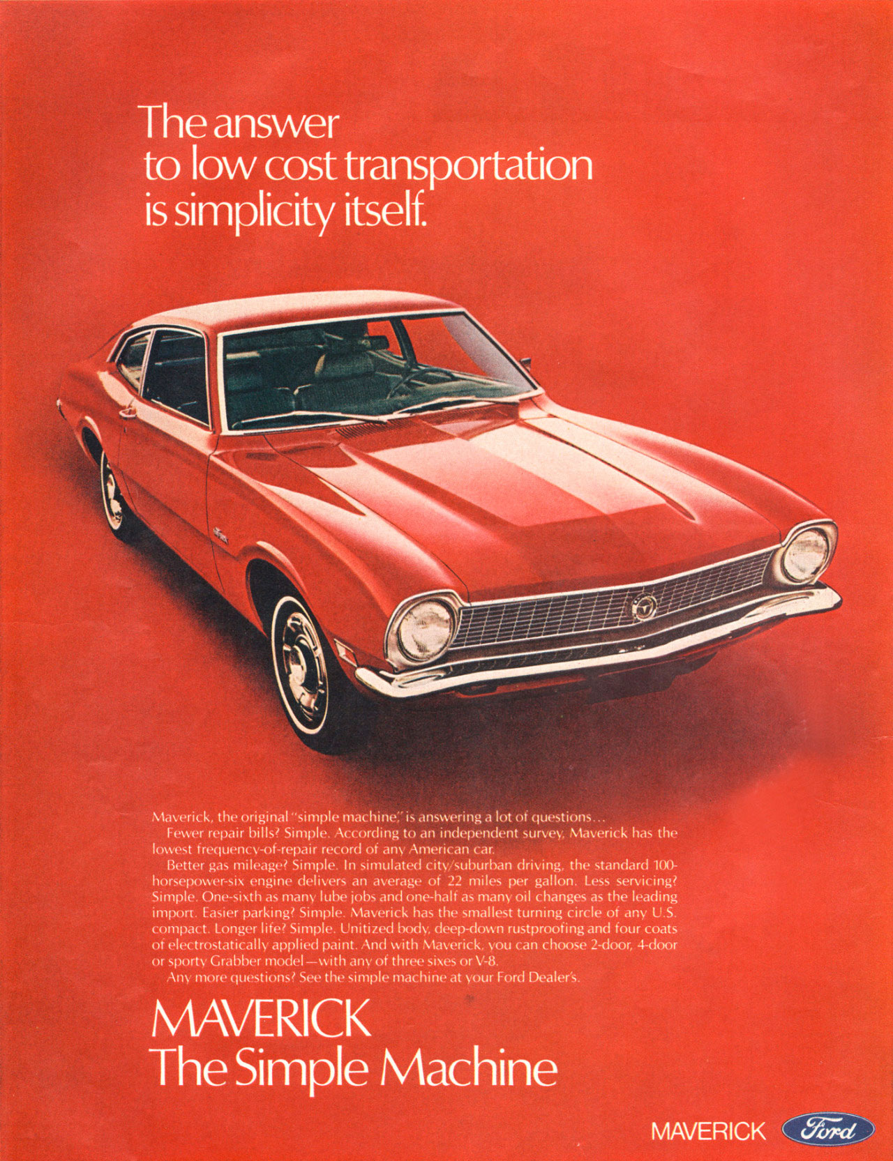 The answer to low cost transportation is simplicity itself. Ford Maverick. The Simple Machine. Maverick, the original ''simple machine:' is answering a lot of questions... Fewer repair bills? Simple. According to an independent survey, Maverick has the lowest frequency-of-repair record of any American car. Better gas mileage? Simple. In simulated city/suburban driving, the standard 100-horsepower-six engine delivers an average of 22 miles per gallon. Less servicing? Simple. One-sixth as many lube jobs and one-half as many oil changes as the leading import. Easier parking? Simple. Maverick has the smallest turning circle of any U.S. compact. Longer life? Simple. Unitized body, deep-down rustproofing and four coats of electrostatically applied paint. And with Maverick, you can choose 2-door, 4-door or sporty Grabber model —with any of three sixes or V-8. Any more questions? See the simple machine at your Ford Dealer's.  MAVERICK The Simple Machine  MAVERICK CcViTed )