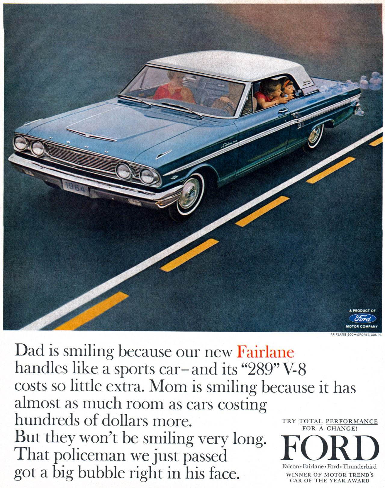 Dad is smiling because our new Ford Fairlane handles like a sports car—and its 289 V8 costs so little extra. Mom is smiling because it has almost as much room as cars costing hundreds of dollars more. TRY TOTAL PERFORMANCE FOR A CHANGE!  But they won't be smiling very long. FORD That policeman we just passed  Falcon•Fairlane•Ford•Thunderbird got a big bubble right in his face. WINNER OF MOTOR TREND'S CAR OF THE YEAR AWARD