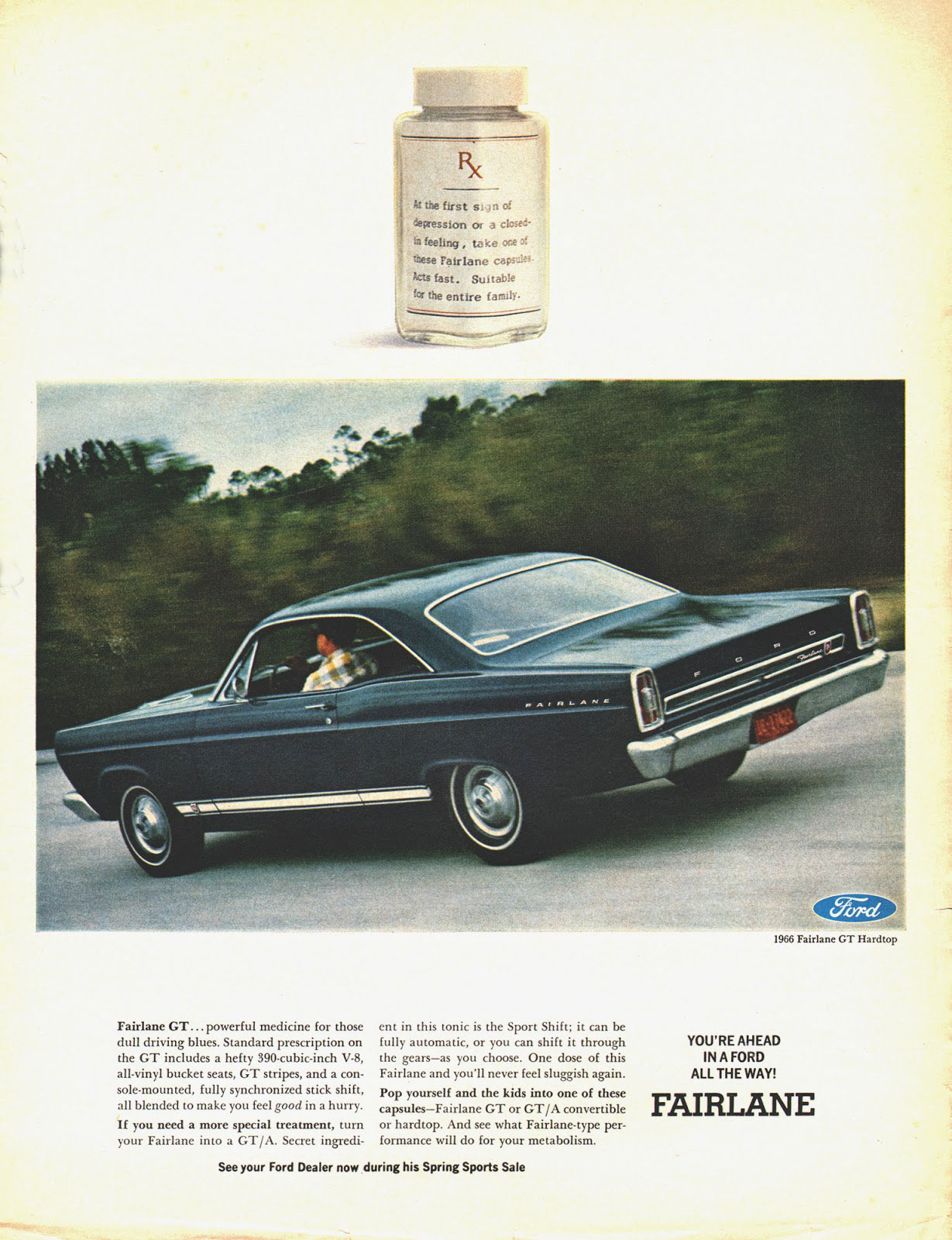 At the first sign of depression or a closed-in feeling, take one of these Ford Fairlane capsules. Acts fast. Suitable for the entire family.  Fairlane GT... powerful medicine for those dull driving blues. Standard prescription on the GT includes a hefty 390-cubic-inch V-8, all-vinyl bucket seats, GT stripes, and a con-sole-mounted, fully synchronized stick shift, all blended to make you feel good in a hurry. If you need a more special treatment, turn your Fairlane into a GT/A. Secret ingredi- See your Ford Dealer now  ent in this tonic is the Sport Shift; it can be fully automatic, or you can shift it through the gears—as you thoose. One dose of this Fairlane and you'll never feel sluggish again. Pop yourself and the kids into one of these capsules—Fairlane GT or GT/A convertible or hardtop. And see what Fairlane-type per-formance will do for your metabolism.  during his Spring Sports Sale  1966 Fairlane GT Hardtop  YOU'RE AHEAD IN A FORD ALL THE WAY!  FAIRLANE