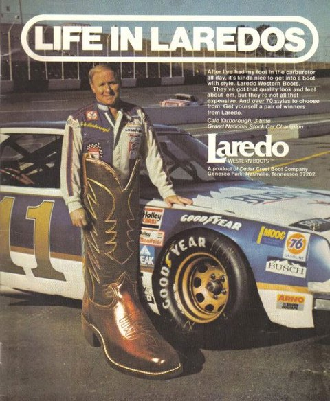 Life In Laredos  After I've had my foot in the carburetor all day, it's kinda nice to get into a boot with style with the Laredo Western Boots. Cale Yarborough, 3-time Grand National Stock Car Champion.  They've got that quality look and feel about 'em, but they're not all that expensive. And over 70 styles to choose from. Get yourself a pair of winners from Laredo Western Boots. A product of Cedar Great Boot Company. Genesco Park, NMashville, Tennessee 37202