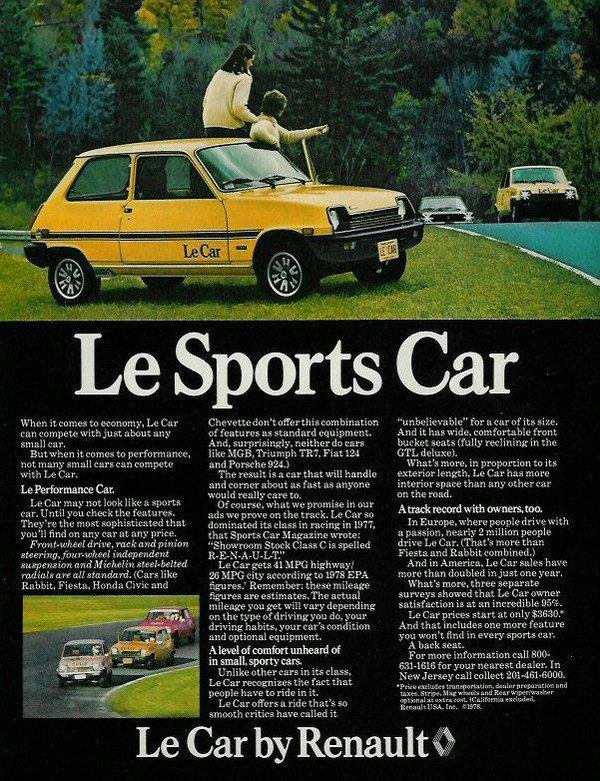 Le Sports Car  When it comes to economy. he Car can compete with just about any small car. But when it comes to performance, not many small cars can compote with be Car. Le hrformance Cat Le Car may not look like a sports ear. Until you check the features. They're the most sophisticated that you'll find on any car at any price. Front-wheal drive, rack and pinion steeringlour-wheel independent suspension and Michelinfled-belted radiofitatv all standard. (Cars like Rabbit. Fiesta, Honda Civic and Chevette don't offer thiscombination of features as standard equipment. And, surprisingly. neither do cars like MOB, Triumph TM, Fiat 124 and Porsche 924.) The result is a car that will handle and corner about as fast as anyone would really care to. Of course, what we promise in our ads we prove on the track. Le Car so dominated its class in racing in 1977, that Sports Car Magazine wrote: ''Showroom Stock Class C is spelled R-E-N-A-U-L-T.'' be Car gets 41 MPG highway/ 28 MPG city according to 1978 EPA figures: Remember: these mileage figures are estimates. The actual mileage you get will vary depending on the type of drivingYou do, your driving habits, your ear's condition and optional equipment. Mewl of comfort unheard of m small, sporty cam. Unlike other cars in its class, LeCar recognizes the fact that people have to ride in it. Le Car offers a ride that's so smooth critics have called it ''unbelievable'' for a carol its size. And it has wide, comfortable front bucket seats (fully reclining in the GTE. deluxe). What's more, in proportion to its exterior length, be Car has more interior space than any other car on the road. Atrack record with owners, too. In Europe, where people drive with a passion, nearly 2 million people drive Le Car. (That's more than Fiesta and Rabbit combined.) And in America. Le Car sales have mote than doubled in just one year. What's more. three separate surveys showed that be Car owner satisfaction is at an incredible 95%. Le Car prices start at only $38.30.'' And that includes one more feature you won't find In every sports car. A back seat. For more information call 800• . 621-1616 for your nearest dealer. In NewJersey call collect 201461.6000. • Peke textual; treapertnia &wive popontim end taut Mph Ifile *Web and RN, IrOntmntar 910011a1 at weir% ext. lad Item tzetWsel. Recheck V$A. Int. OM.  Le Car by Renault*