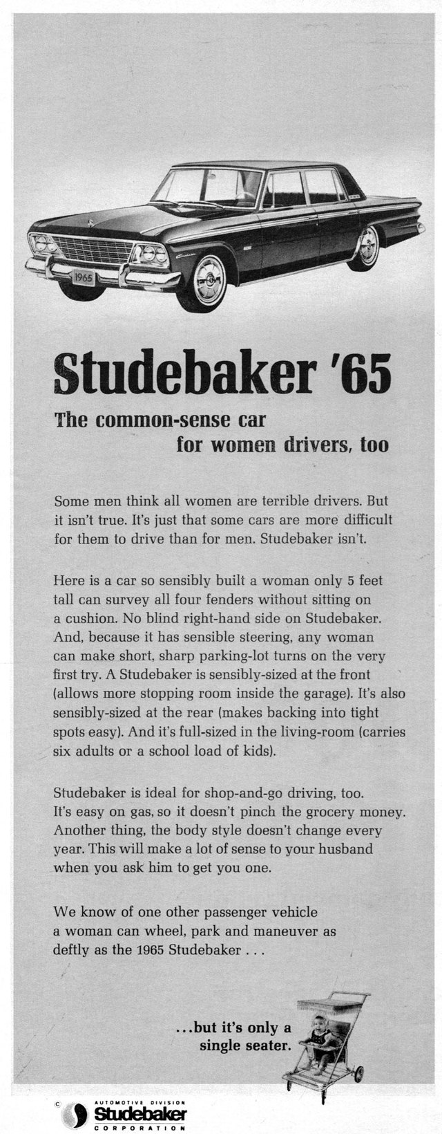 Studebaker '65  The common-sense car for women drivers, too  Some men think all women are terrible drivers. But it isn't true. It's just that some cars are more difficult for them to drive than for men. Studebaker isn't.  Here is a car so sensibly built a woman only 5 feet tall can survey all four fenders without sitting on a cushion. No blind right-hand side on Studebaker. And, because it has sensible steering, any woman can make short, sharp parking-lot turns on the very first try. A Studebaker is sensibly-sized at the front (allows more stopping room inside the garage). It's also sensibly-sized at the rear (makes backing into tight spots easy). And it's full-sized in the living-room (carries six adults or a school load of kids).  Studebaker is ideal for shop-and-go driving, too. It's easy on gas, so it doesn't pinch the grocery money. Another thing, the body style doesn't change every year. This will make a lot of sense to your husband when you ask him to get you one.  We know of one other passenger vehicle a woman can wheel, park and maneuver as deftly as the 1965 Studebaker .. .  ...but it's only a single seater.   C •v101.10TIVE DIVISION  Studebaker CORPOPATIOPI
