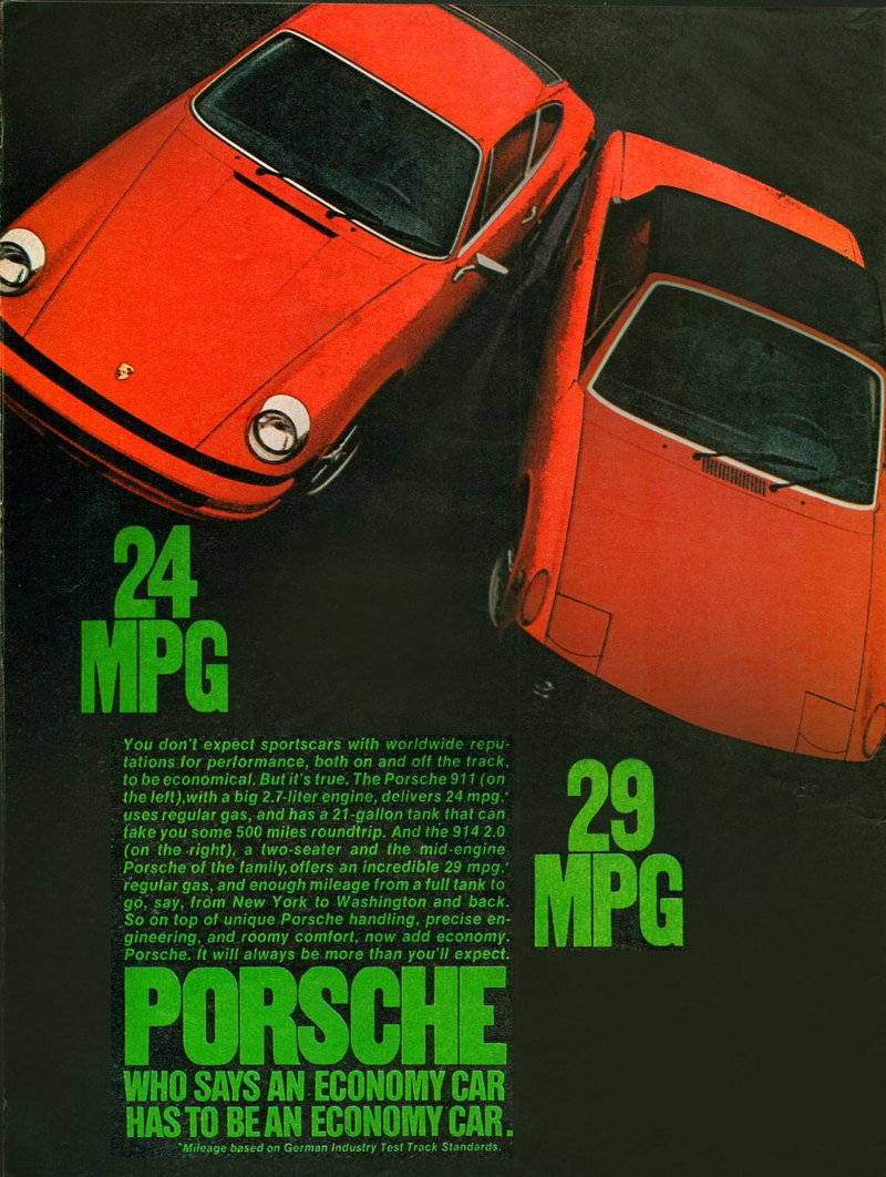"24 MPG  :. 3   You don't expect sportscars with worldwide repu-tations for performance, both on and off the track. to be economical. But it's true. The Porsche 911 (on  29   the left),with a big 2.7-liter engine, delivers 24 mpg.' uses regular gas, and has a 21-gallon tank that can take you some 500 miles roundtrip. And the 914 2.0 • (on the •right), a two-seater and the mid-engine Porsche of the family, offers an incredible 29 mpg.' regular gas, and enough mileage from a full tank to go, say, from New York to Washington and back. So on top of unique Porsche handling, precise en-gineering,.and roomy comfort, now add economy. Porsche. It will always be more than you'll expect. ""PORSCHE  WHO SAYS AN ECONOMY CAR HAS TO BE AN ECONOMY CAR. • • 'Mileage based on German Industry Test Track Standards."