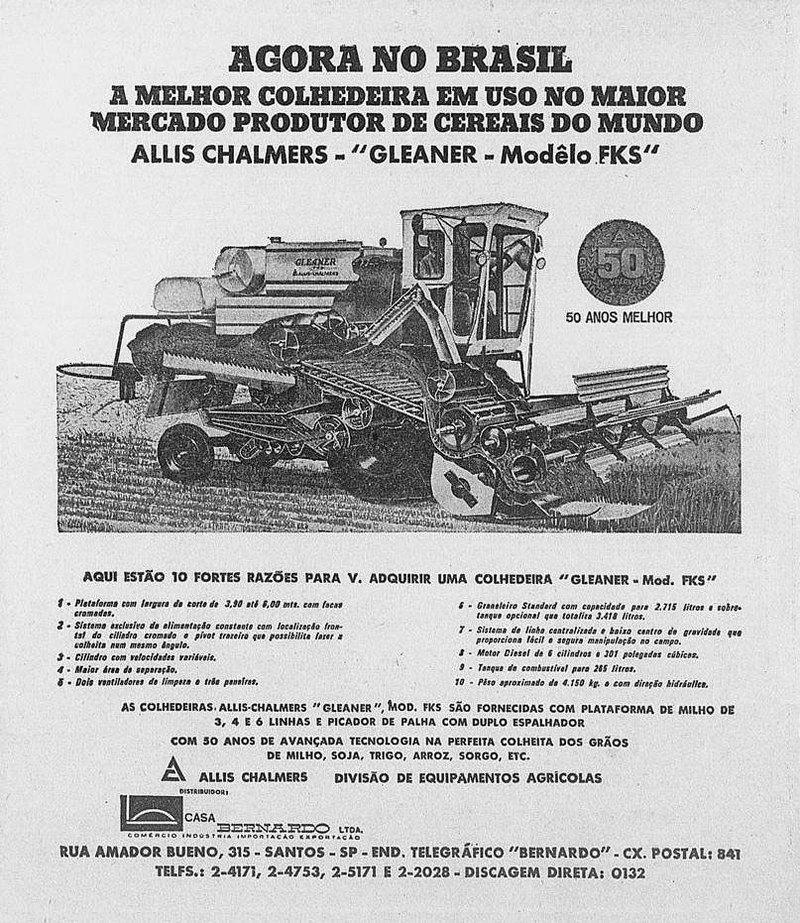 """AGORA NO BRASIL A MELHOR COLHEDEIRA EM USO NO MAIOR MERCADO PRODUTOR DE CEREAIS DO MUNDO ALLIS CHALMERS 'GLEANER - Modelo FKS'   01. • 4111f   AQUI ESTÃO 10 FORTES RAUSES PARA V. ADQUIRIR uma COMEDEIRA """"GLEANER Mod. WS'  as COLNEDEIRAS.3A114.106.1ALL,t,A,RAS,':C.FliEcAANDEJR',DMEOFDA.,:,I:ScSot).:F proECEIsrASinCAO""""MoRPLATAFORMA PE MILHO DE com 30 ANOS DrE,EAnts4ÇoAD,Ac.,:T Cfsil:,,,LGO.01',4%;0;:""""EiTGA.DOLcH.EITA DOS .05 ALLIS CHALMERS DIVISÃO DE EQUIPAMENTOS AGRICOLAS  RUA ANIADOR BUENO, 315 - SANTOS ,P - END. SELEGR /ISCO 'BERNARDO. - CX. POSTA. 8. TELES.: 2-4171, 2-4753, 2-5171 E 2-2028 DISCAGEM DIRETA: 0132"""