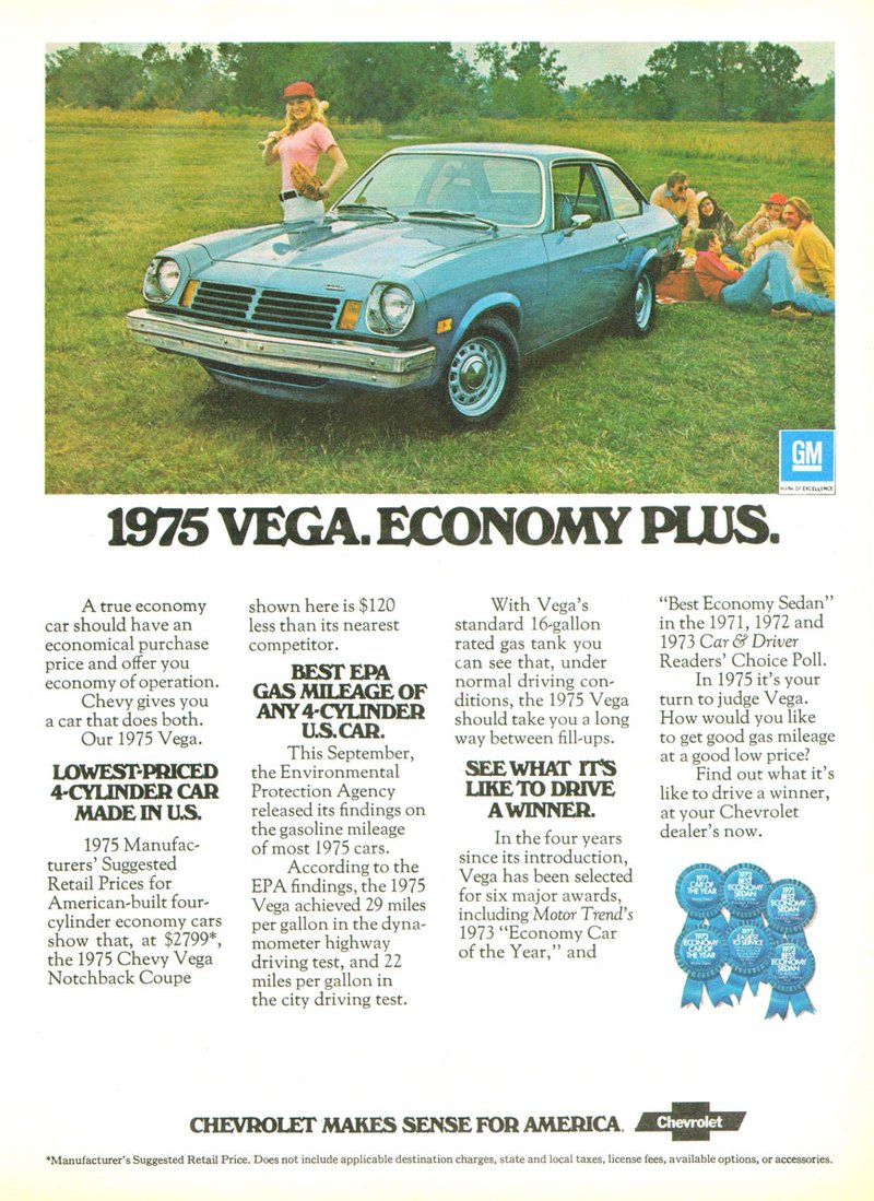 The 1975 Chevrolet Vega. Economy plus. A true economy car should have an economical purchase price and offer you economy of operation. Chevy gives you a car that does both. Our 1975 Vega. LOVVESDPRICED 4CYLINDER CAR MADE IN U.S. 1975 Manufac-turers' Suggested Retail Prices for American-built four-cylinder economy cars show that, at $2799*, the 1975 Chevy Vega Notchback Coupe  shown here is $120 less than its nearest competitor. BEST EPA GAS MILEAGE OF ANY 4-CYLINDER U.S.CAR. This September, the Environmental Protection Agency released its findings on the gasoline mileage of most 1975 cars. According to the EPA findings, the 1975 Vega achieved 29 miles per gallon in the dyna-mometer highway driving test, and 22 miles per gallon in the city driving test.  With Vega's standard 16-gallon rated gas tank you can see that, under normal driving con-ditions, the 1975 Vega should take you a long way between fill-ups. SEE WHAT IT'S LIKE TO DRIVE A WINNER. In the four years since its introduction, Vega has been selected for six major awards, including Motor Trend's 1973 ''Economy Car of the Year,'' and  CHEVROLET MAKES SENSE FOR AMERICA.  ''Best Economy Sedan'' in the 1971, 1972 and 1973 Car & Driver Readers' Choice Poll. In 1975 it's your turn to judge Vega. How would you like to get good gas mileage at a good low price? Find out what it's like to drive a winner, at your Chevrolet dealer's now.   •Manufacturer's Suggested Retail Price. Does not include applicable destination charges, state and local taxes, license fees, available options, or accessories.