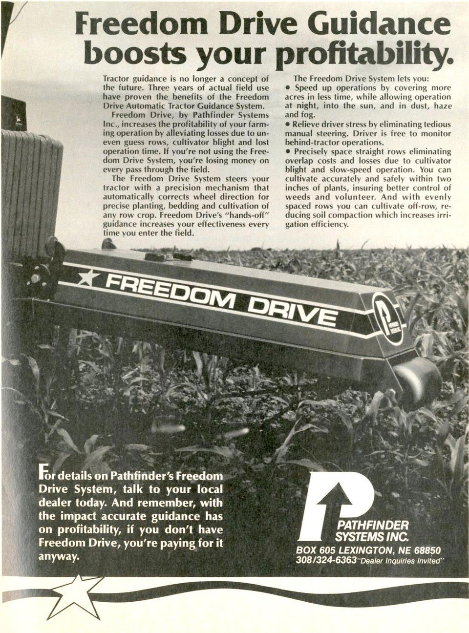Freedom Drive Guidance boosts your profitability.   Tractor guidance is no longer a concept of the future. Three years of actual field use have proven the benefits of the Freedom Drive Automatic Tractor Guidance System. Freedom Drive, by Pathfinder Systems Inc., increases the profitability of your farm-ing operation by alleviating losses due to un-even guess rows, cultivator blight and lost operation time. If you're not using the Free-dom Drive System, you're losing money on every pass through the field. The Freedom Drive System steers your tractor with a precision mechanism that automatically corrects wheel direction for precise planting, bedding and cultivation of any row crop. Freedom Drive's ''hands-off'' guidance increases your effectiveness every time you enter the field.  The Freedom Drive System lets you: • Speed up operations by covering more acres in less time, while allowing operation at night, into the sun, and in dust, haze and fog. • Relieve driver stress by eliminating tedious manual steering. Driver is free to monitor behind-tractor operations. • Precisely space straight rows eliminating overlap costs and losses due to cultivator blight and slow-speed operation. You can cultivate accurately and safely within two inches of plants, insuring better control of weeds and volunteer. And with evenly spaced rows you can cultivate off-row, re-ducing soil compaction which increases irri-gation efficiency.  A.''-• For details on Pathfinder's Freedom Drive System, talk to your local dealer today. And remember, with the impact accurate guidance has on profitability, if you don't have Freedom Drive, you're paying for it anyway.   PATHFINDER SYSTEMS INC. BOX 605 LEXINGTON, NE 68850 308/324-6363-Dealer Inquiries Invited''